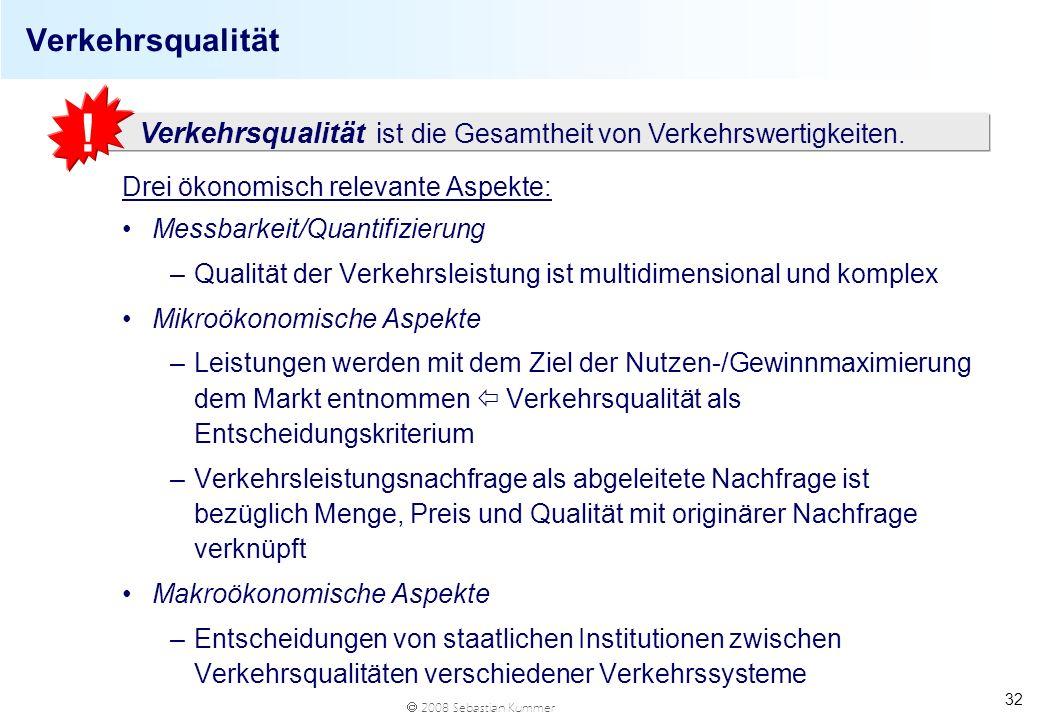 2008 Sebastian Kummer 32 Verkehrsqualität Drei ökonomisch relevante Aspekte: Messbarkeit/Quantifizierung –Qualität der Verkehrsleistung ist multidimen