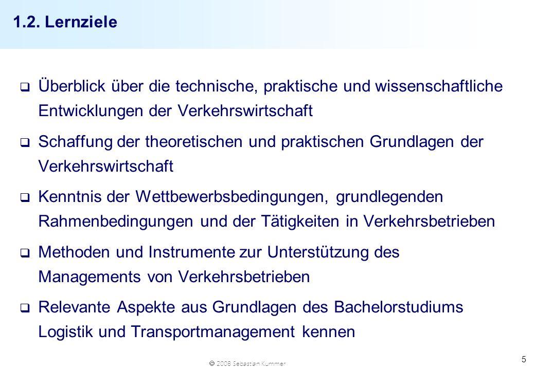 2008 Sebastian Kummer 5 1.2. Lernziele q Überblick über die technische, praktische und wissenschaftliche Entwicklungen der Verkehrswirtschaft q Schaff