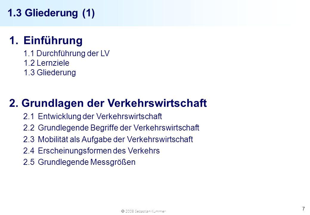 2008 Sebastian Kummer 7 1.3 Gliederung (1) 1.Einführung 1.1 Durchführung der LV 1.2 Lernziele 1.3 Gliederung 2. Grundlagen der Verkehrswirtschaft 2.1E
