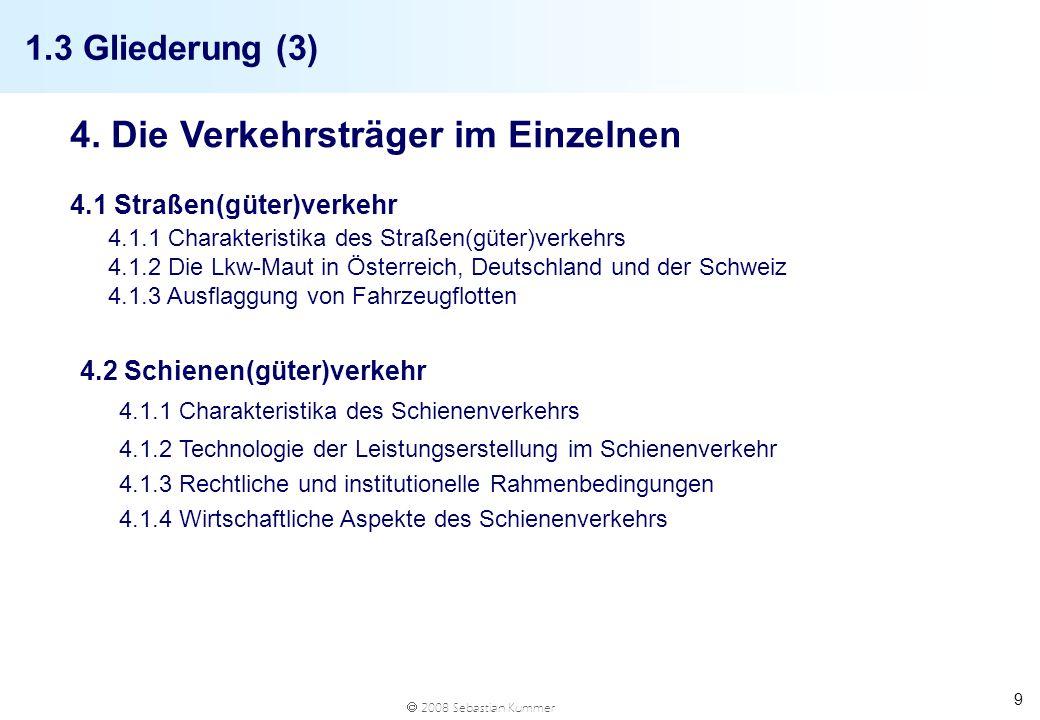 2008 Sebastian Kummer 9 1.3 Gliederung (3) 4. Die Verkehrsträger im Einzelnen 4.1 Straßen(güter)verkehr 4.1.1 Charakteristika des Straßen(güter)verkeh