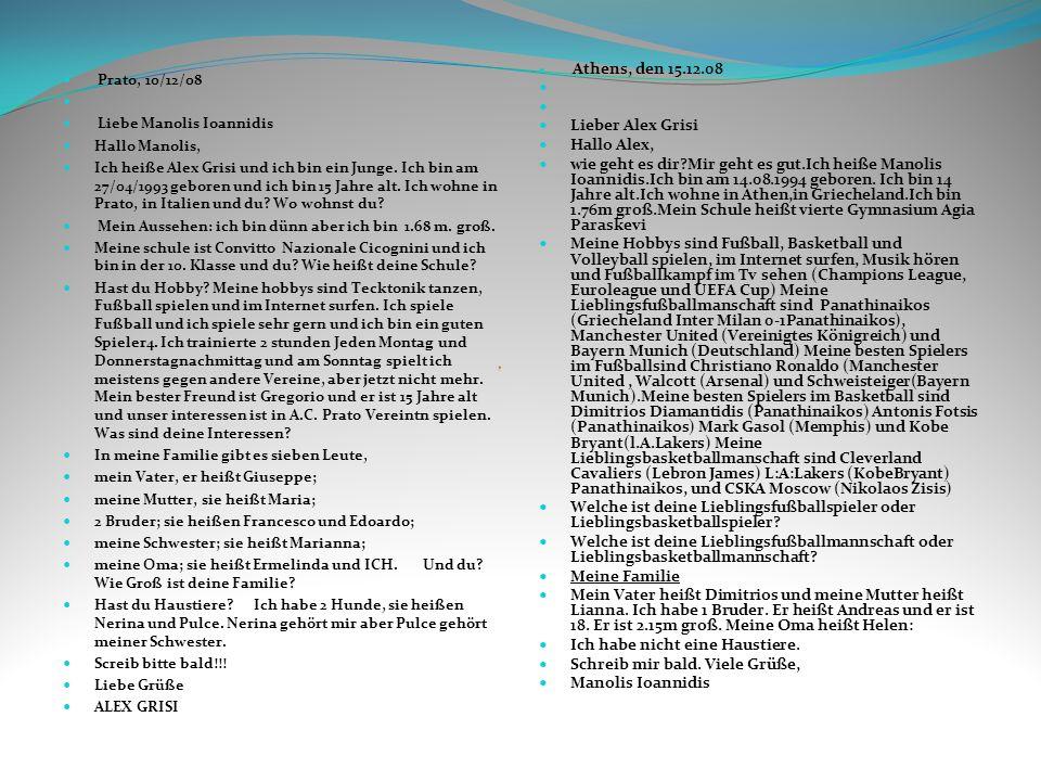 Prato, 10/12/08 Liebe Manolis Ioannidis Hallo Manolis, Ich heiße Alex Grisi und ich bin ein Junge. Ich bin am 27/04/1993 geboren und ich bin 15 Jahre