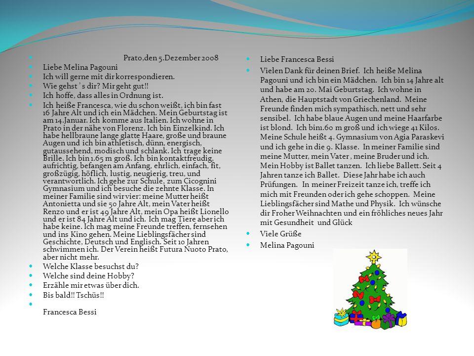 Prato,den 5.Dezember 2008 Liebe Melina Pagouni Ich will gerne mit dir korrespondieren. Wie gehst s dir? Mir geht gut!! Ich hoffe, dass alles in Ordnun
