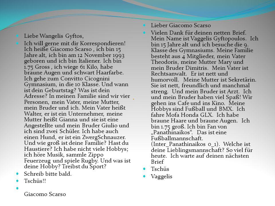 Liebe Wangelis Gyftos, Ich will gerne mit dir Korrespondieren! Ich heiße Giacomo Scarso, ich bin 15 Jahre alt, ich bin am 12 November 1993 geboren und