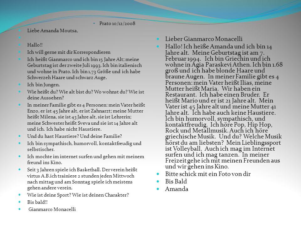 Prato 10/12/2008 Liebe Amanda Moutsa, Hallo!! Ich will gerne mit dir Korrespondieren Ich heißt Gianmarco und ich bin 15 Jahre Alt; meine Geburtstag is