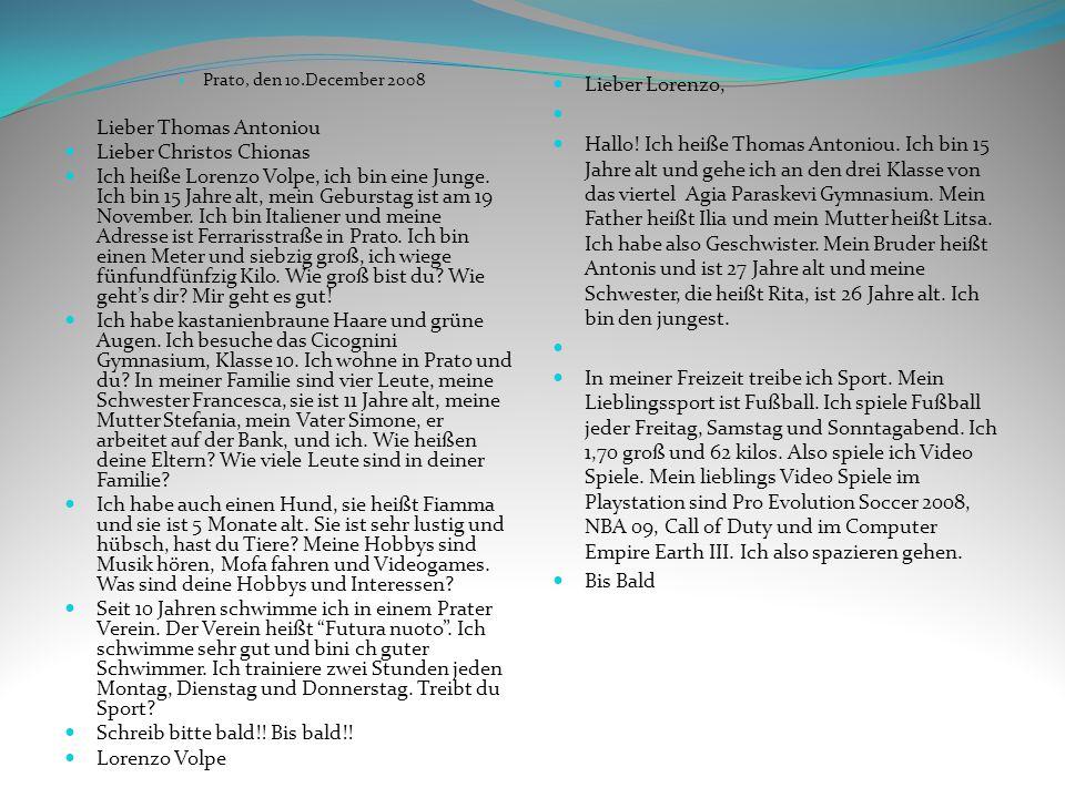 Prato, den 10.December 2008 Lieber Thomas Antoniou Lieber Christos Chionas Ich heiße Lorenzo Volpe, ich bin eine Junge. Ich bin 15 Jahre alt, mein Geb
