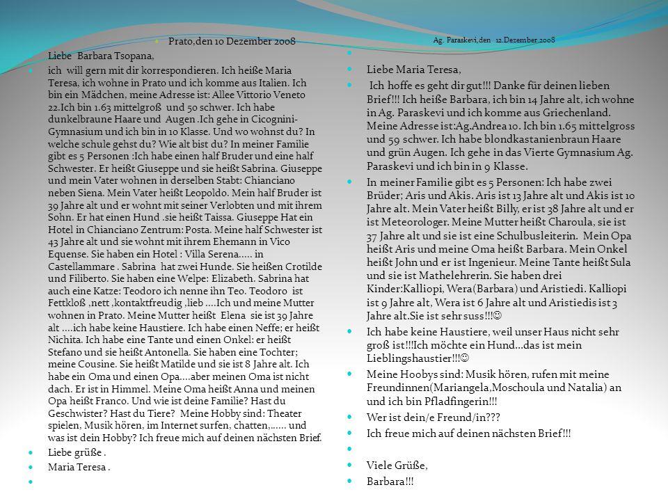 Prato,den 10 Dezember 2008 Liebe Barbara Tsopana, ich will gern mit dir korrespondieren. Ich heiße Maria Teresa, ich wohne in Prato und ich komme aus