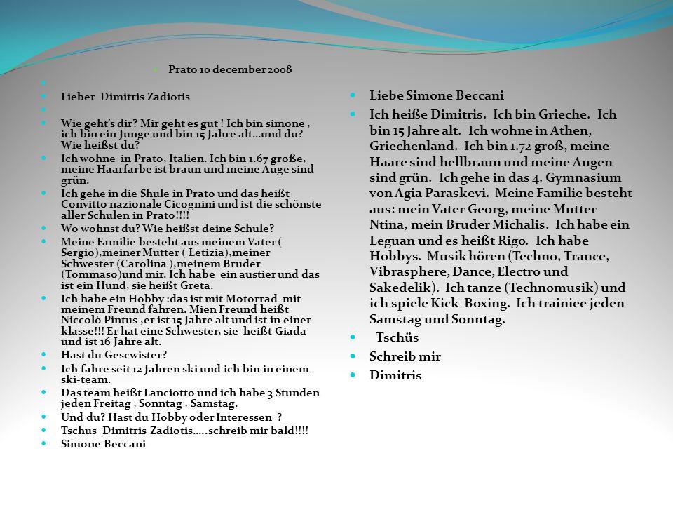 Prato 10 december 2008 Lieber Dimitris Zadiotis Wie gehts dir? Mir geht es gut ! Ich bin simone, ich bin ein Junge und bin 15 Jahre alt…und du? Wie he