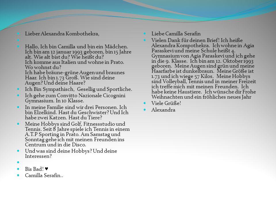 Liebe Camilla Serafin Vielen Dank für deinen Brief! Ich heiße Alexandra Kompothekra. Ich wohne in Agia Paraskevi und meine Schule heißt 4. Gymnasium v