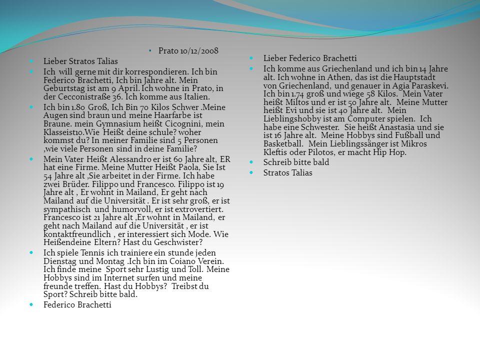 Prato 10/12/2008 Lieber Stratos Talias Ich will gerne mit dir korrespondieren. Ich bin Federico Brachetti, Ich bin Jahre alt. Mein Geburtstag ist am 9