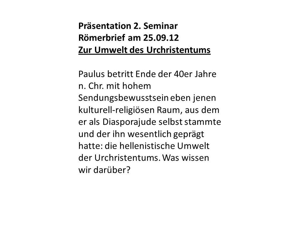 Präsentation 2. Seminar Römerbrief am 25.09.12 Zur Umwelt des Urchristentums Paulus betritt Ende der 40er Jahre n. Chr. mit hohem Sendungsbewusstsein
