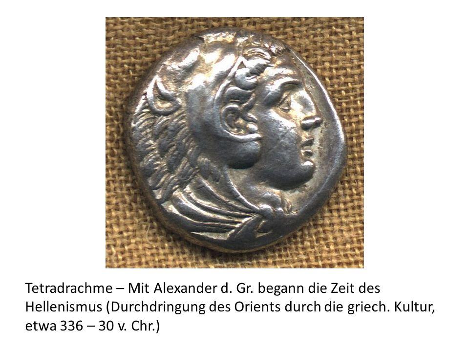 Tetradrachme – Mit Alexander d. Gr. begann die Zeit des Hellenismus (Durchdringung des Orients durch die griech. Kultur, etwa 336 – 30 v. Chr.)