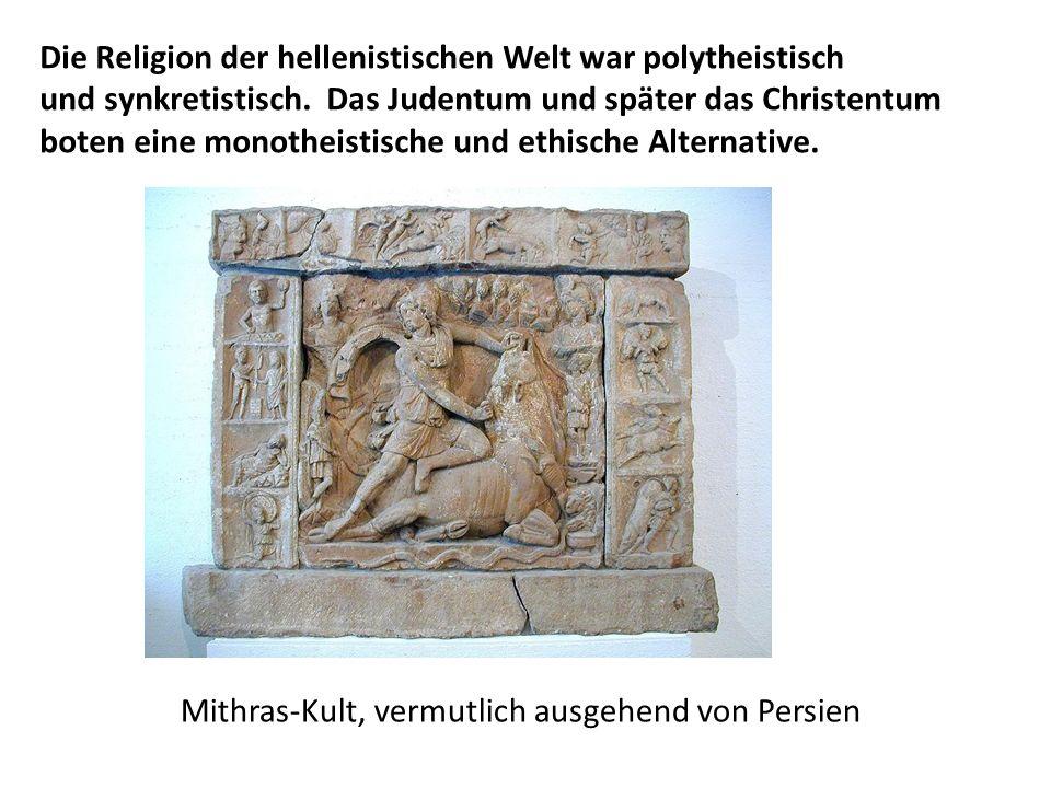 Mithras-Kult, vermutlich ausgehend von Persien Die Religion der hellenistischen Welt war polytheistisch und synkretistisch. Das Judentum und später da