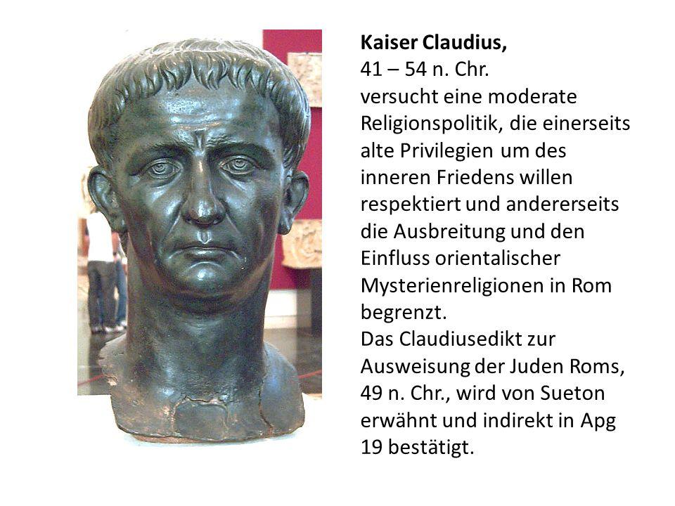 Kaiser Claudius, 41 – 54 n. Chr. versucht eine moderate Religionspolitik, die einerseits alte Privilegien um des inneren Friedens willen respektiert u