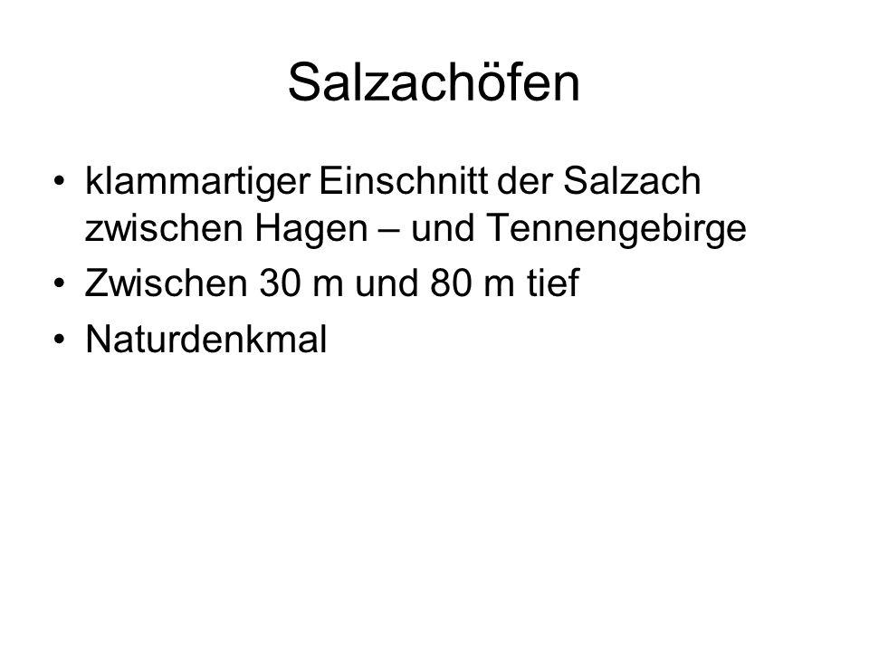Salzachöfen klammartiger Einschnitt der Salzach zwischen Hagen – und Tennengebirge Zwischen 30 m und 80 m tief Naturdenkmal