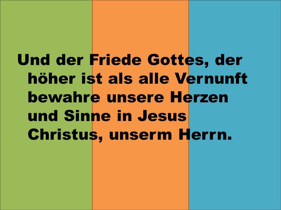 Und der Friede Gottes, der höher ist als alle Vernunft bewahre unsere Herzen und Sinne in Jesus Christus, unserm Herrn.