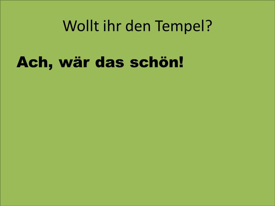 Wollt ihr den Tempel? Ach, wär das schön!