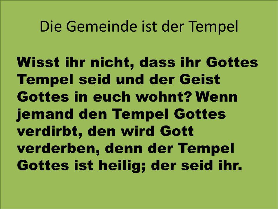 Die Gemeinde ist der Tempel Wisst ihr nicht, dass ihr Gottes Tempel seid und der Geist Gottes in euch wohnt? Wenn jemand den Tempel Gottes verdirbt, d