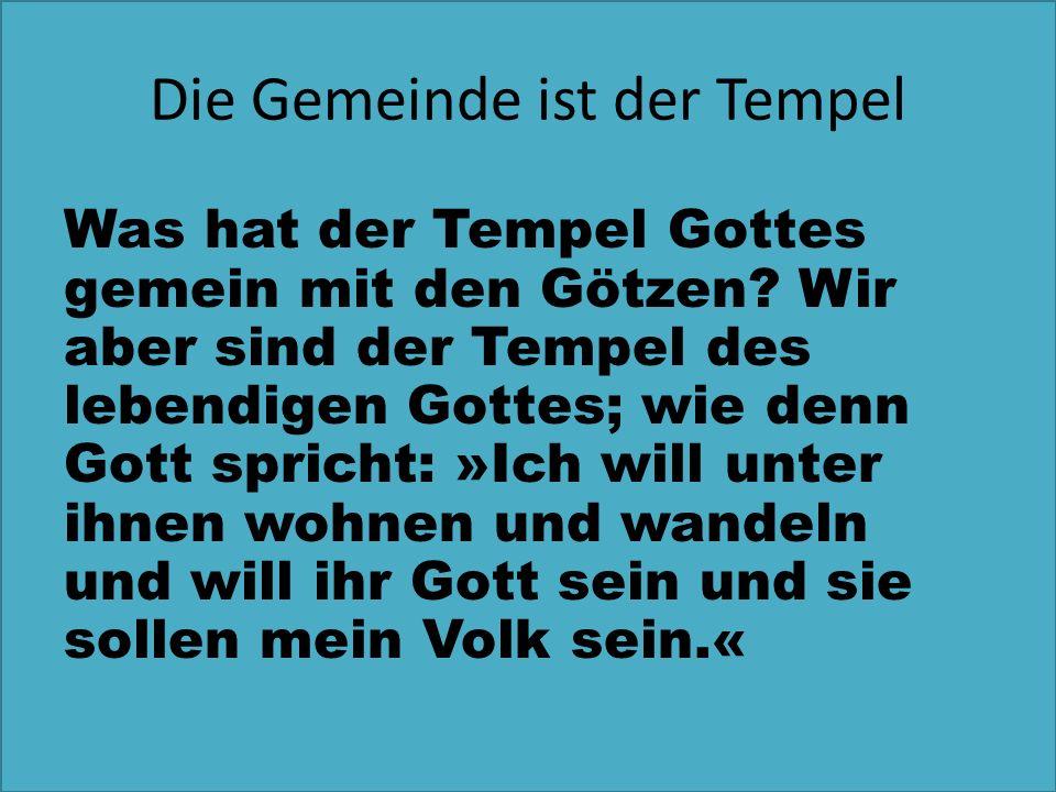 Die Gemeinde ist der Tempel Was hat der Tempel Gottes gemein mit den Götzen? Wir aber sind der Tempel des lebendigen Gottes; wie denn Gott spricht: »I