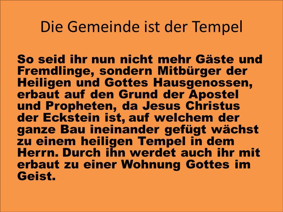 Die Gemeinde ist der Tempel So seid ihr nun nicht mehr Gäste und Fremdlinge, sondern Mitbürger der Heiligen und Gottes Hausgenossen, erbaut auf den Gr