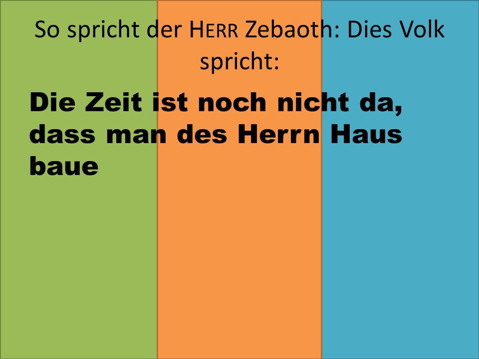 Die Zeit ist noch nicht da, dass man des Herrn Haus baue So spricht der H ERR Zebaoth: Dies Volk spricht: