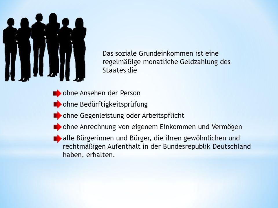 ohne Ansehen der Person ohne Bedürftigkeitsprüfung ohne Gegenleistung oder Arbeitspflicht ohne Anrechnung von eigenem Einkommen und Vermögen alle Bürgerinnen und Bürger, die ihren gewöhnlichen und rechtmäßigen Aufenthalt in der Bundesrepublik Deutschland haben, erhalten.