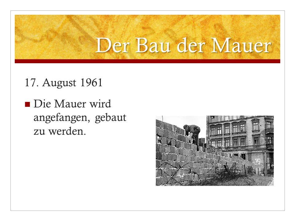 Der Bau der Mauer 17. August 1961 Die Mauer wird angefangen, gebaut zu werden.