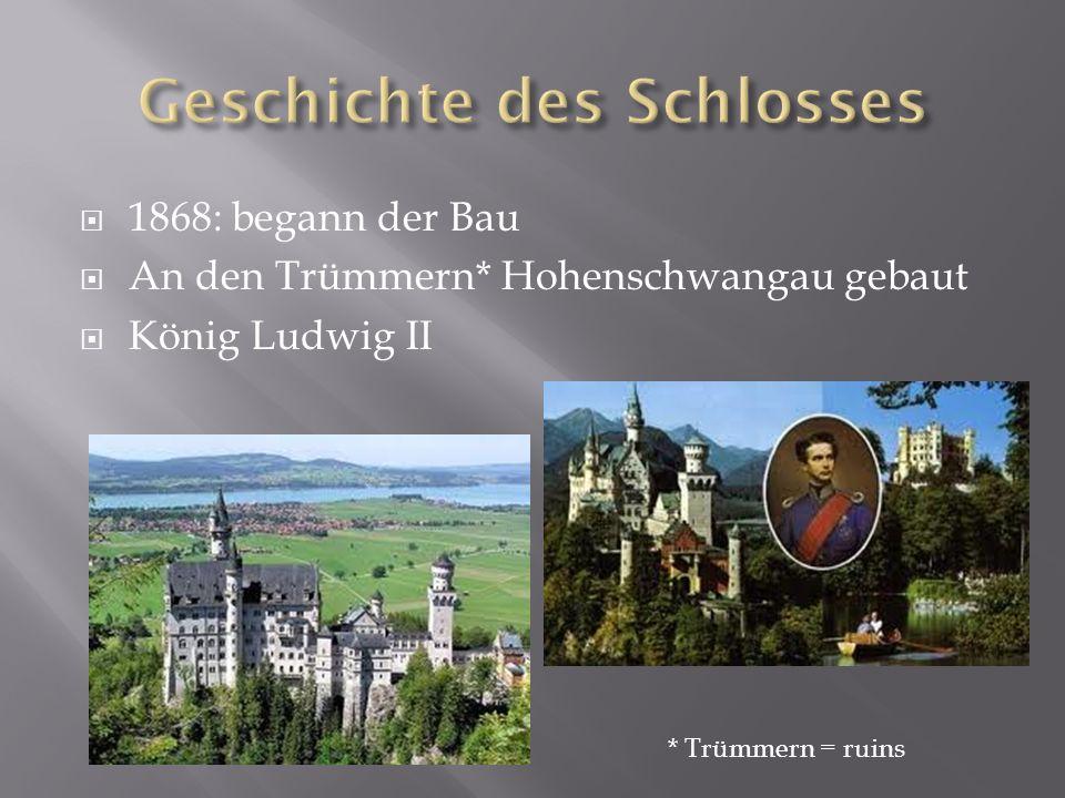 1868: begann der Bau An den Trümmern* Hohenschwangau gebaut König Ludwig II * Trümmern = ruins