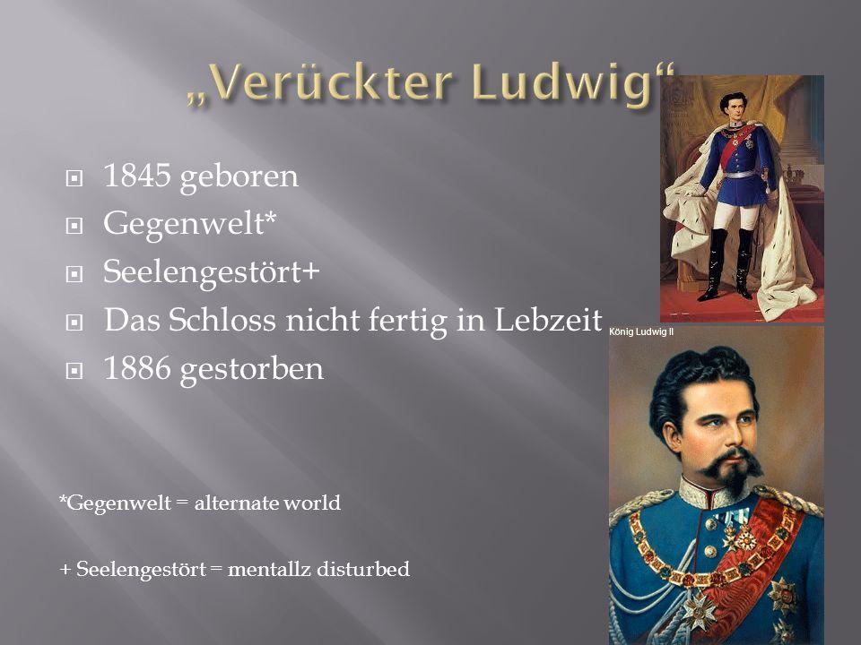 1845 geboren Gegenwelt* Seelengestört+ Das Schloss nicht fertig in Lebzeit 1886 gestorben *Gegenwelt = alternate world + Seelengestört = mentallz dist