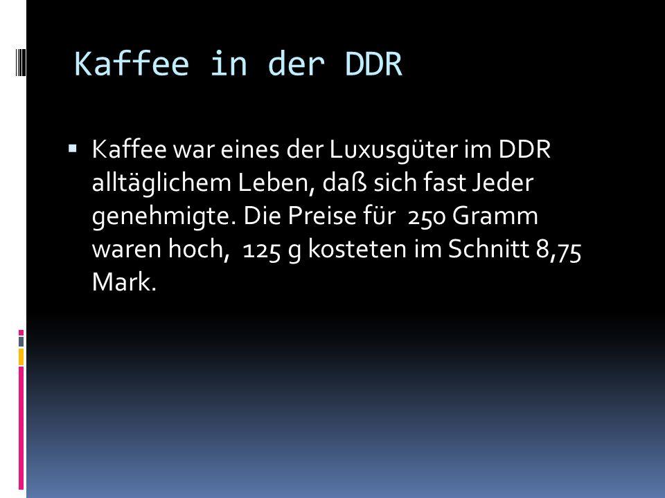 Kaffee in der DDR Kaffee war eines der Luxusgüter im DDR alltäglichem Leben, daß sich fast Jeder genehmigte.