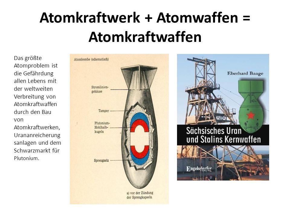 Atomkraftwerk + Atomwaffen = Atomkraftwaffen Das größte Atomproblem ist die Gefährdung allen Lebens mit der weltweiten Verbreitung von Atomkraftwaffen durch den Bau von Atomkraftwerken, Urananreicherung sanlagen und dem Schwarzmarkt für Plutonium.