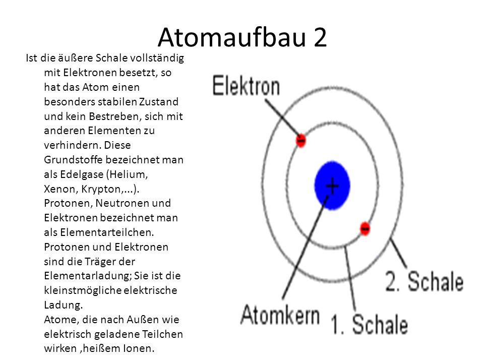 Atomaufbau 2 Ist die äußere Schale vollständig mit Elektronen besetzt, so hat das Atom einen besonders stabilen Zustand und kein Bestreben, sich mit anderen Elementen zu verhindern.