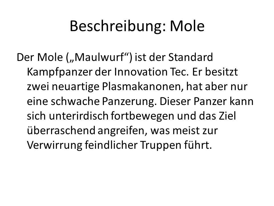 Beschreibung: Mole Der Mole (Maulwurf) ist der Standard Kampfpanzer der Innovation Tec. Er besitzt zwei neuartige Plasmakanonen, hat aber nur eine sch