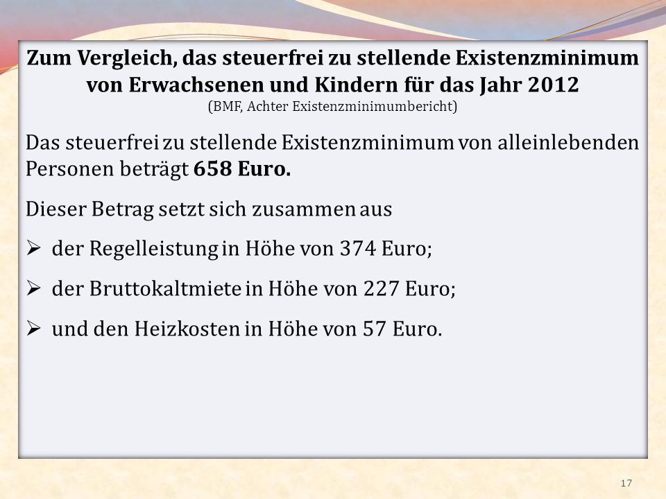 17 Zum Vergleich, das steuerfrei zu stellende Existenzminimum von Erwachsenen und Kindern für das Jahr 2012 (BMF, Achter Existenzminimumbericht) Das s
