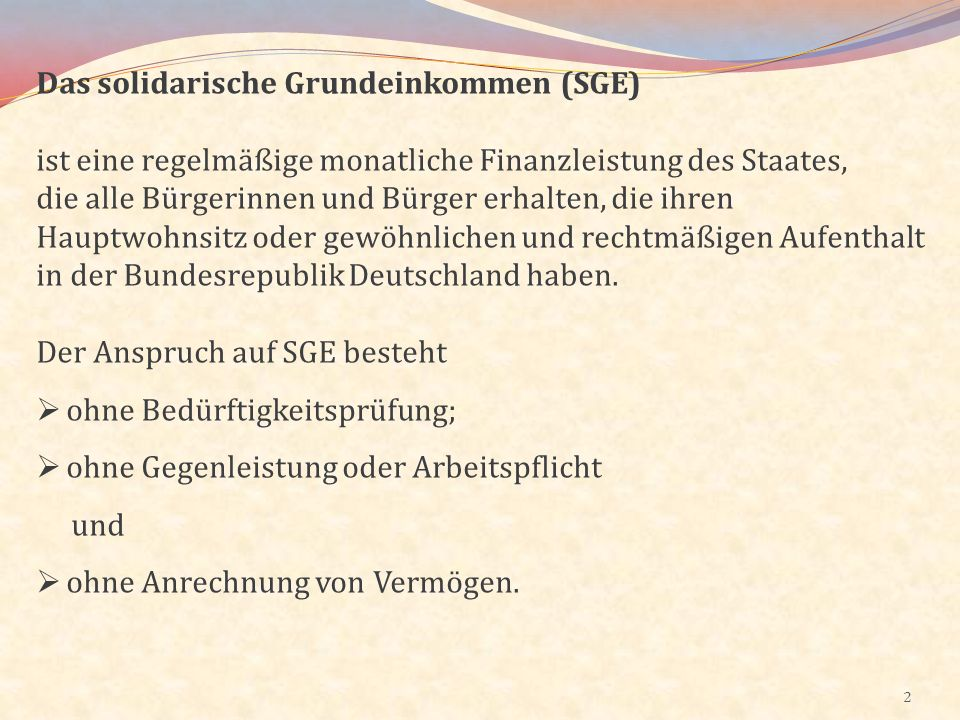 2 Das solidarische Grundeinkommen (SGE) ist eine regelmäßige monatliche Finanzleistung des Staates, die alle Bürgerinnen und Bürger erhalten, die ihre
