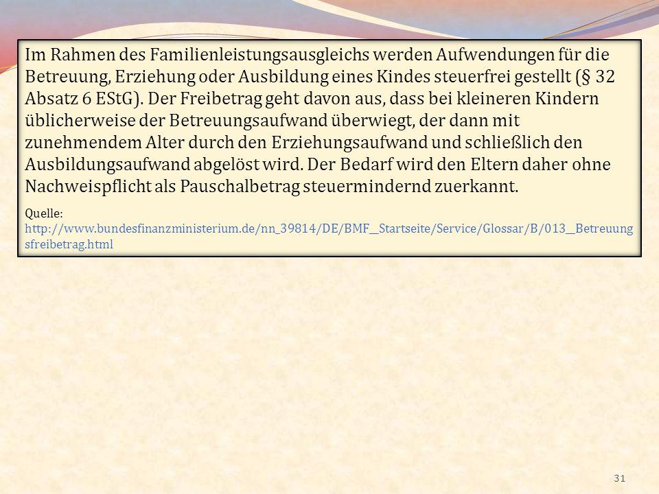 31 Im Rahmen des Familienleistungsausgleichs werden Aufwendungen für die Betreuung, Erziehung oder Ausbildung eines Kindes steuerfrei gestellt (§ 32 A