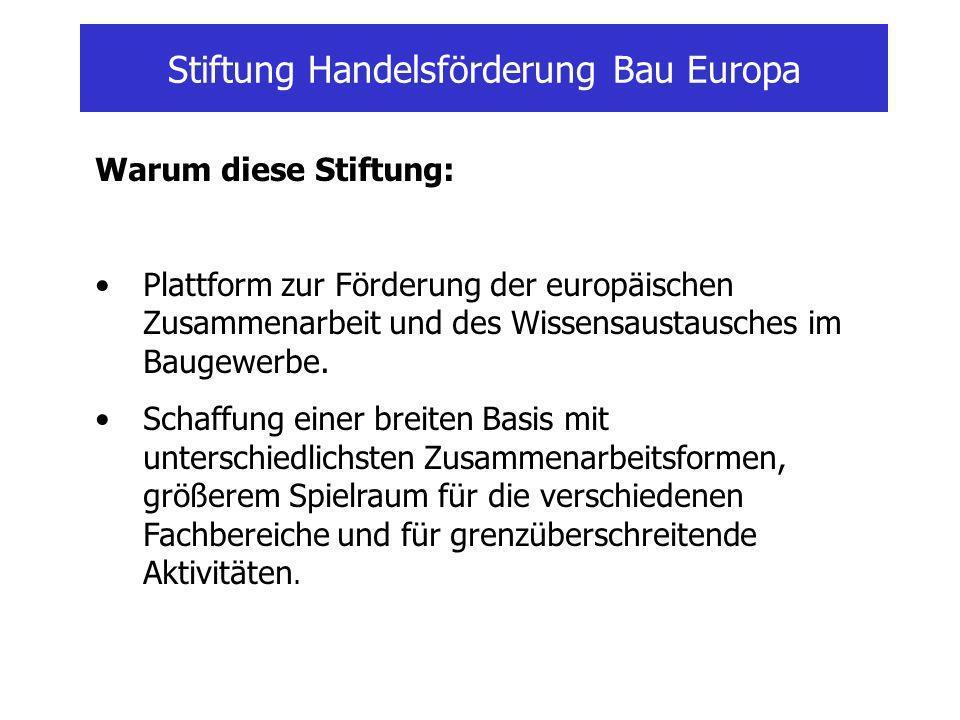 Stiftung Handelsförderung Bau Europa Warum diese Stiftung: Plattform zur Förderung der europäischen Zusammenarbeit und des Wissensaustausches im Baugewerbe.