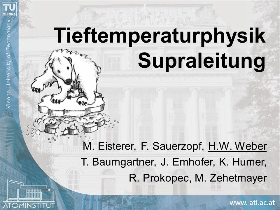www. ati.ac.at Tieftemperaturphysik Supraleitung M. Eisterer, F. Sauerzopf, H.W. Weber T. Baumgartner, J. Emhofer, K. Humer, R. Prokopec, M. Zehetmaye