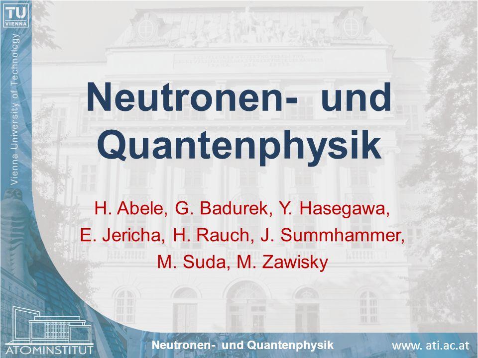 www. ati.ac.at Neutronen- und Quantenphysik H. Abele, G. Badurek, Y. Hasegawa, E. Jericha, H. Rauch, J. Summhammer, M. Suda, M. Zawisky Neutronen- und