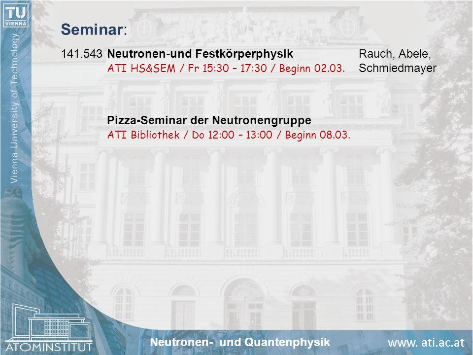 www. ati.ac.at Seminar: 141.543Neutronen-und FestkörperphysikRauch, Abele, ATI HS&SEM / Fr 15:30 – 17:30 / Beginn 02.03. Schmiedmayer Neutronen- und Q