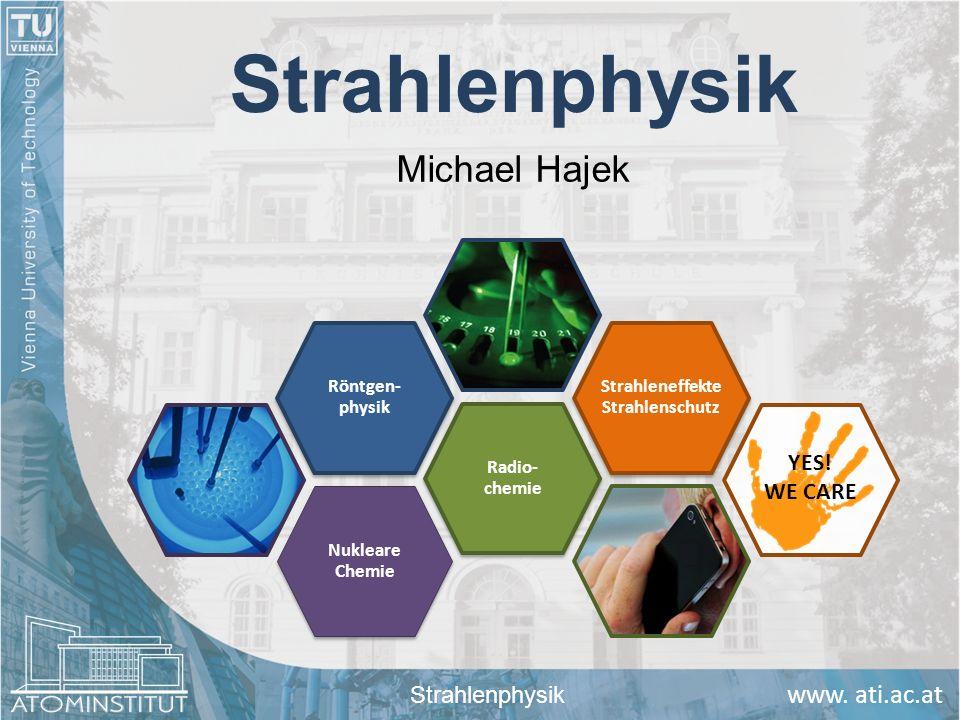 Strahlenphysik Michael Hajek Strahlenphysik Nukleare Chemie Radio- chemie Röntgen- physik Strahleneffekte Strahlenschutz YES! WE CARE
