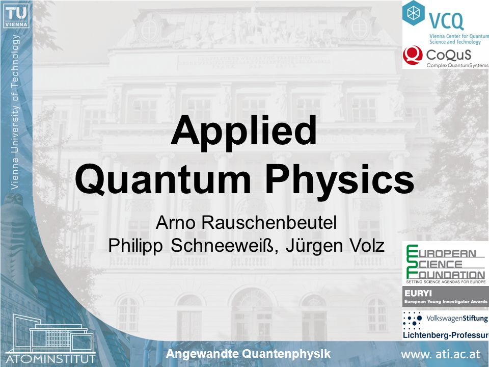 www. ati.ac.at Applied Quantum Physics Arno Rauschenbeutel Philipp Schneeweiß, Jürgen Volz Angewandte Quantenphysik