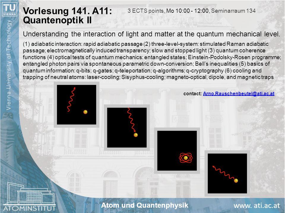 www. ati.ac.at Vorlesung 141. A11: Quantenoptik II contact: Arno.Rauschenbeutel@ati.ac.atArno.Rauschenbeutel@ati.ac.at 3 ECTS points, Mo 10:00 - 12:00