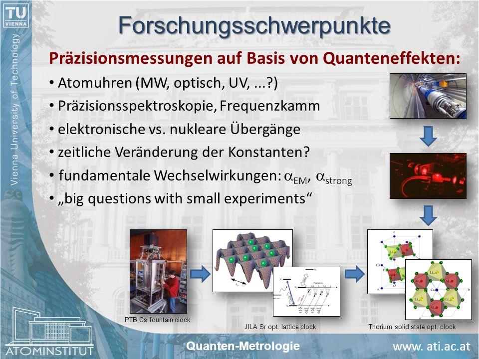 www. ati.ac.at Quanten-Metrologie Forschungsschwerpunkte Präzisionsmessungen auf Basis von Quanteneffekten: Atomuhren (MW, optisch, UV,...?) Präzision