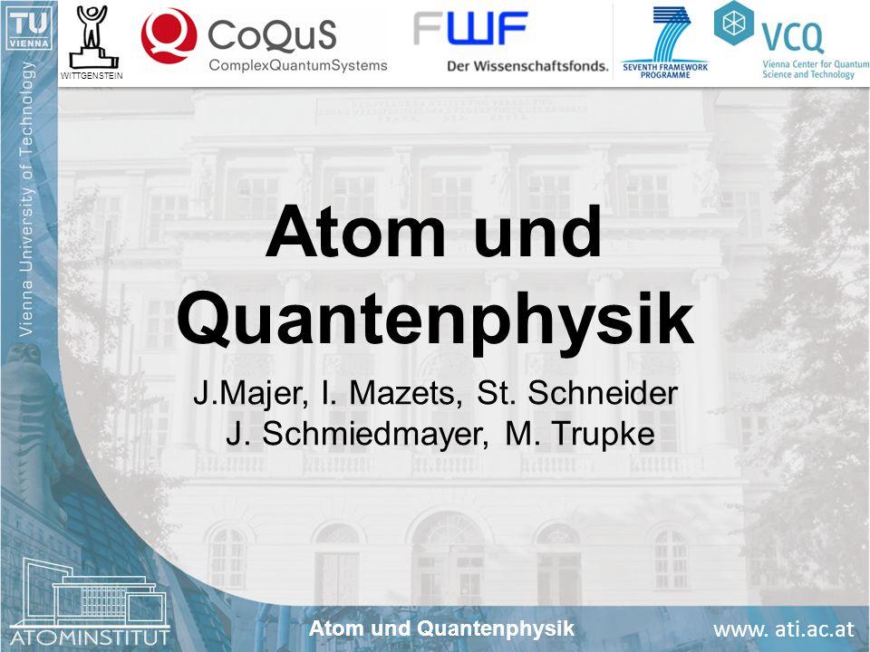 www. ati.ac.at Atom und Quantenphysik J.Majer, I. Mazets, St. Schneider J. Schmiedmayer, M. Trupke Atom und Quantenphysik WITTGENSTEIN