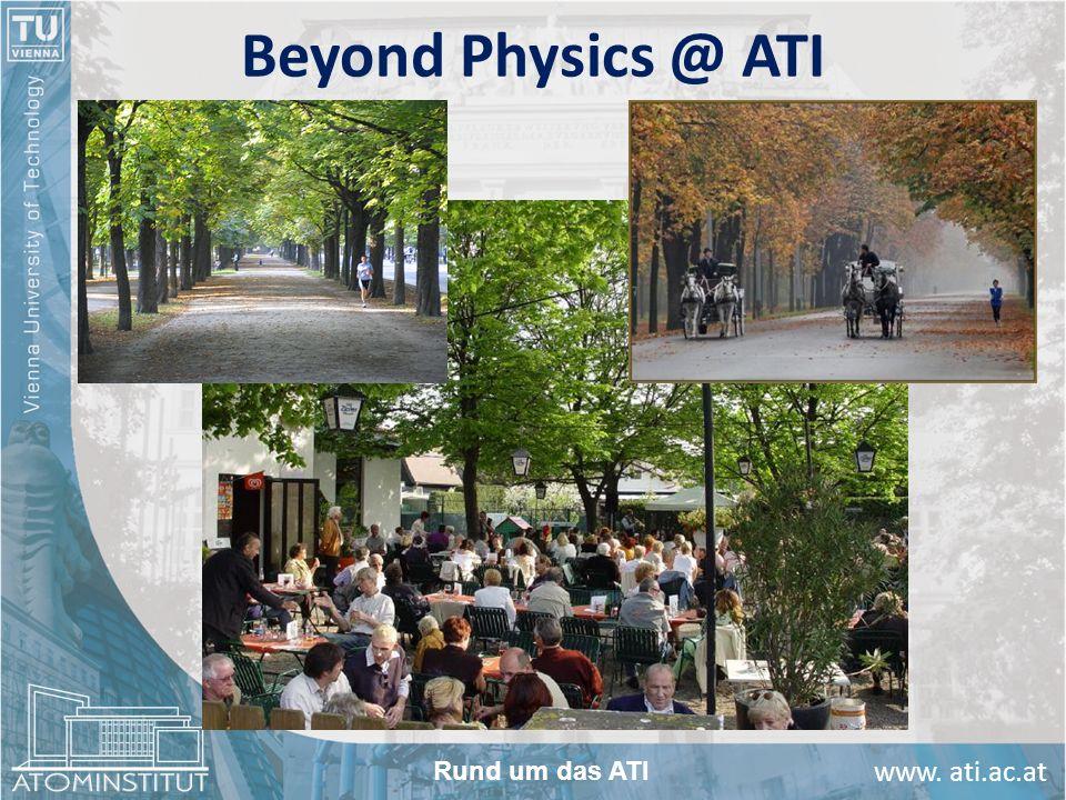 www. ati.ac.at Beyond Physics @ ATI Rund um das ATI