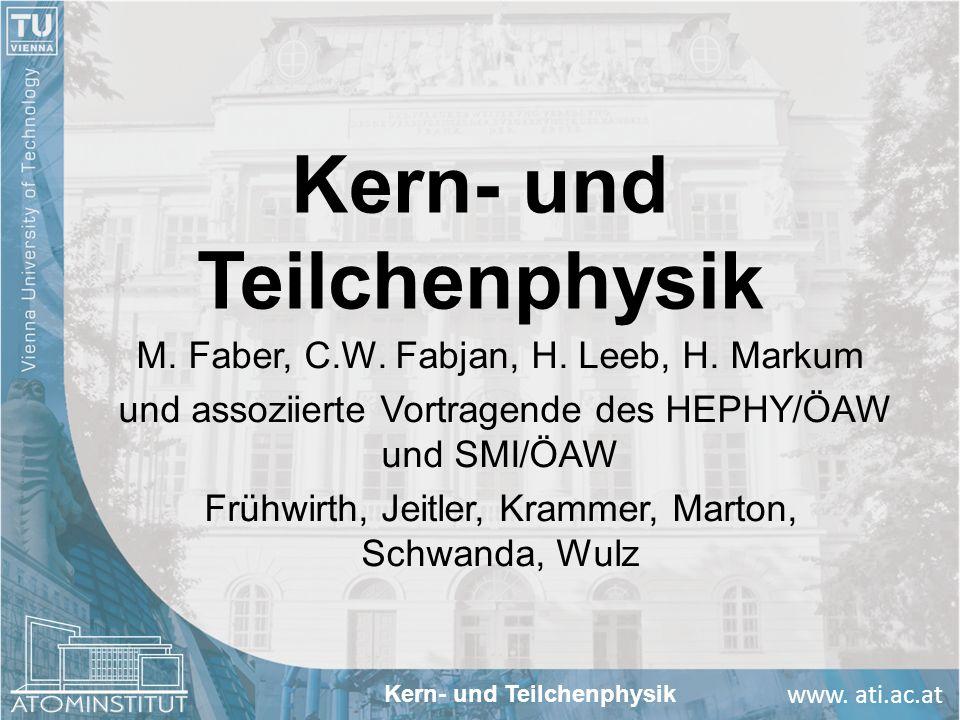 www. ati.ac.at Kern- und Teilchenphysik M. Faber, C.W. Fabjan, H. Leeb, H. Markum und assoziierte Vortragende des HEPHY/ÖAW und SMI/ÖAW Frühwirth, Jei