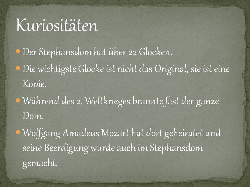 Der Stephansdom hat über 22 Glocken. Die wichtigste Glocke ist nicht das Original, sie ist eine Kopie. Während des 2. Weltkrieges brannte fast der gan
