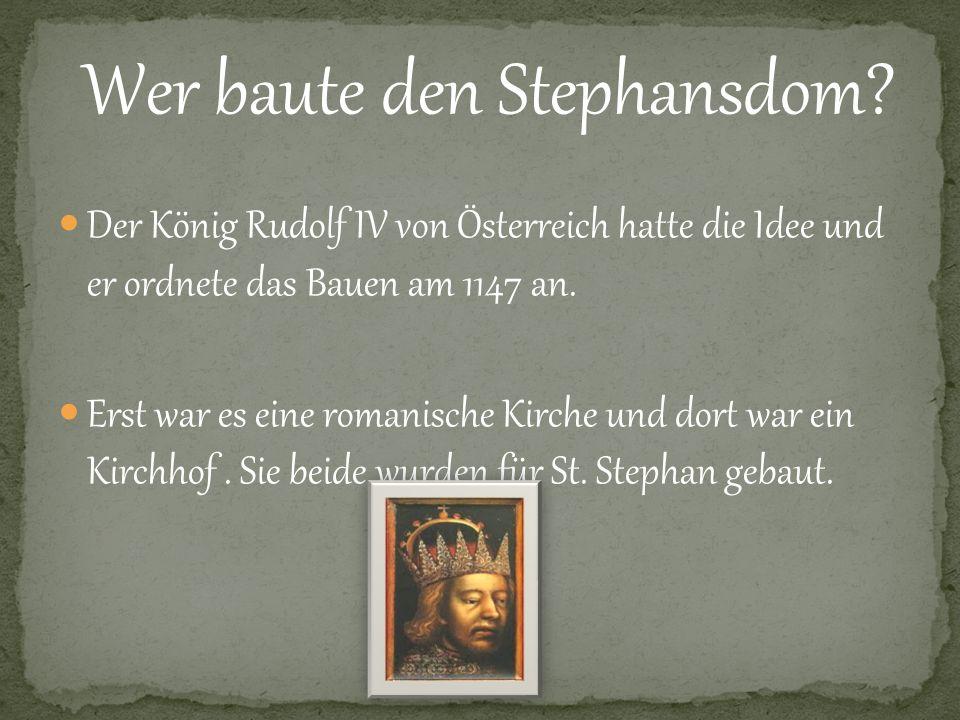Wer baute den Stephansdom? Der König Rudolf IV von Österreich hatte die Idee und er ordnete das Bauen am 1147 an. Erst war es eine romanische Kirche u