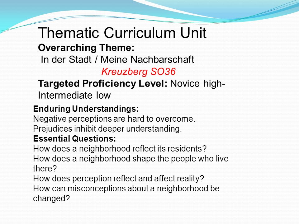 Thematic Curriculum Unit Overarching Theme: In der Stadt / Meine Nachbarschaft Kreuzberg SO36 Targeted Proficiency Level: Novice high- Intermediate low Enduring Understandings: Negative perceptions are hard to overcome.