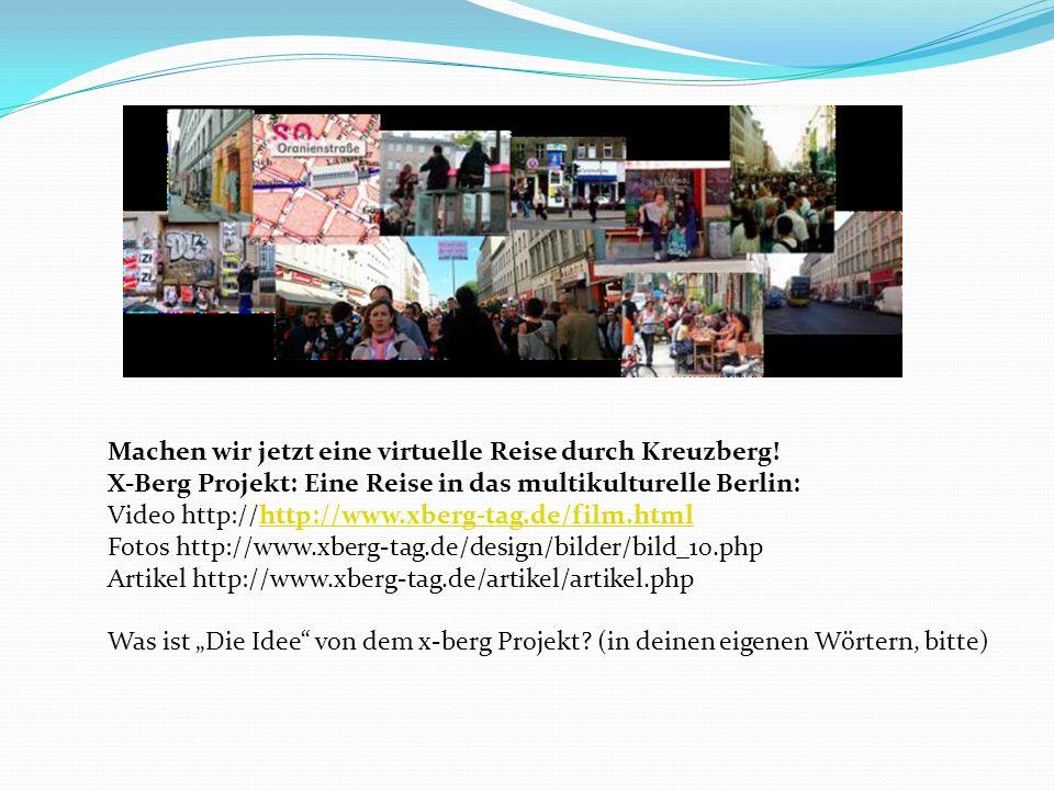 Machen wir jetzt eine virtuelle Reise durch Kreuzberg! X-Berg Projekt: Eine Reise in das multikulturelle Berlin: Video http://http://www.xberg-tag.de/
